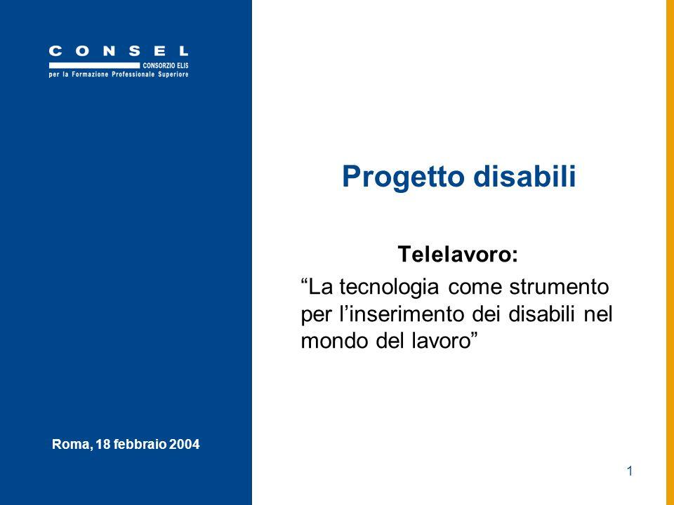 1 Roma, 18 febbraio 2004 Progetto disabili Telelavoro: La tecnologia come strumento per linserimento dei disabili nel mondo del lavoro