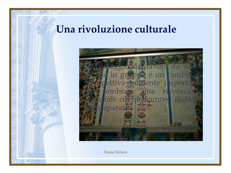 Maria Milano Una rivoluzione culturale Il passaggio dal lavoro da soli a quello in gruppo è un cambio di prospettiva talmente importante da sembrare una rivoluzione culturale cui qualcuno si dichiara impreparato