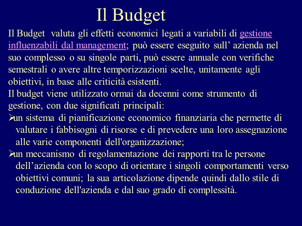 Il Budget Il Budget valuta gli effetti economici legati a variabili di gestione influenzabili dal management; può essere eseguito sull azienda nel suo