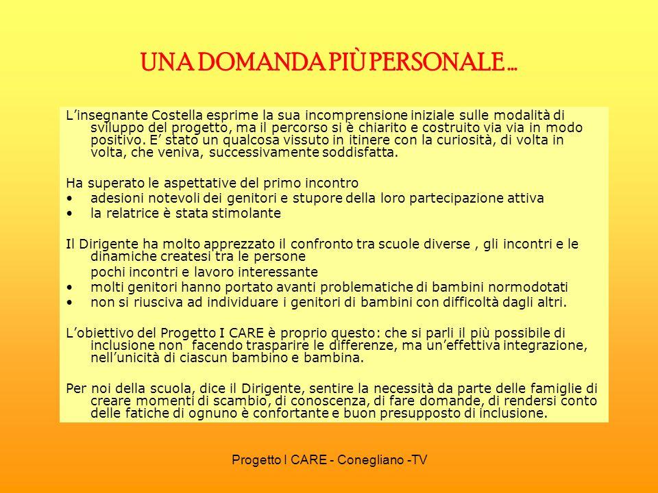 Progetto I CARE - Conegliano -TV UNA DOMANDA PIÙ PERSONALE … Linsegnante Costella esprime la sua incomprensione iniziale sulle modalità di sviluppo de