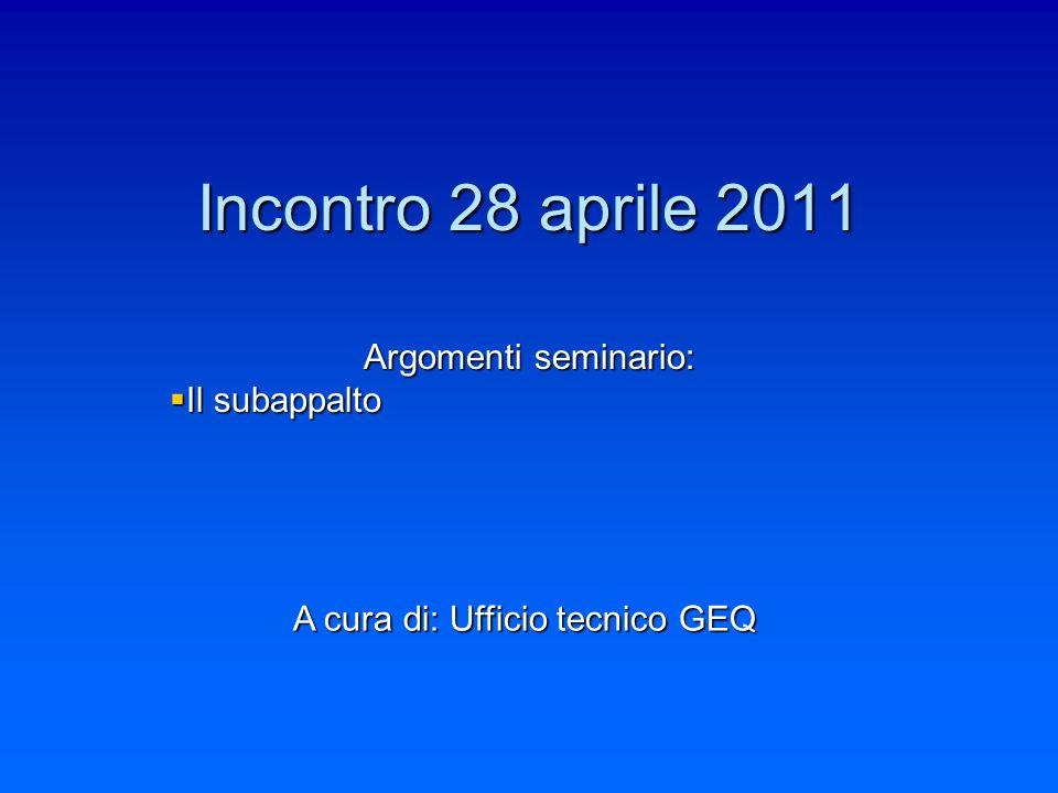 Incontro 28 aprile 2011 Argomenti seminario: Il subappalto Il subappalto A cura di: Ufficio tecnico GEQ