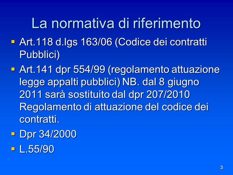 La normativa di riferimento Art.118 d.lgs 163/06 (Codice dei contratti Pubblici) Art.118 d.lgs 163/06 (Codice dei contratti Pubblici) Art.141 dpr 554/99 (regolamento attuazione legge appalti pubblici) NB.