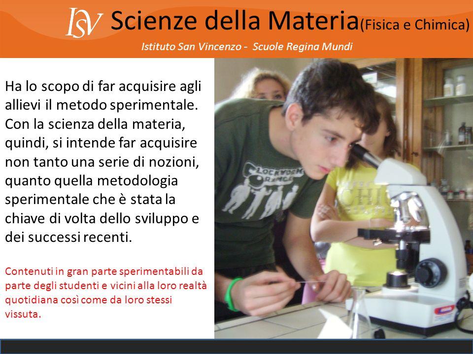 Istituto San Vincenzo - Scuole Regina Mundi Scienze della Materia (Fisica e Chimica) Ha lo scopo di far acquisire agli allievi il metodo sperimentale.