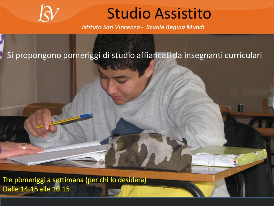 Istituto San Vincenzo - Scuole Regina Mundi Studio Assistito Si propongono pomeriggi di studio affiancati da insegnanti curriculari Tre pomeriggi a se