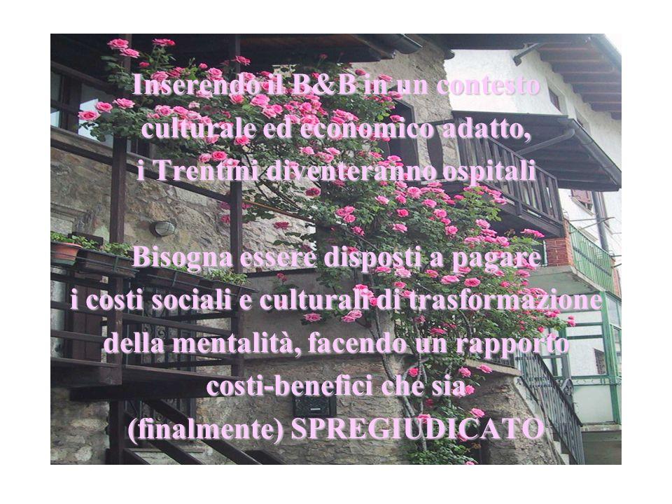 Inserendo il B&B in un contesto culturale ed economico adatto, i Trentini diventeranno ospitali Bisogna essere disposti a pagare i costi sociali e cul