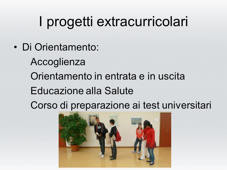 I progetti extracurricolari Di Orientamento: Accoglienza Orientamento in entrata e in uscita Educazione alla Salute Corso di preparazione ai test universitari