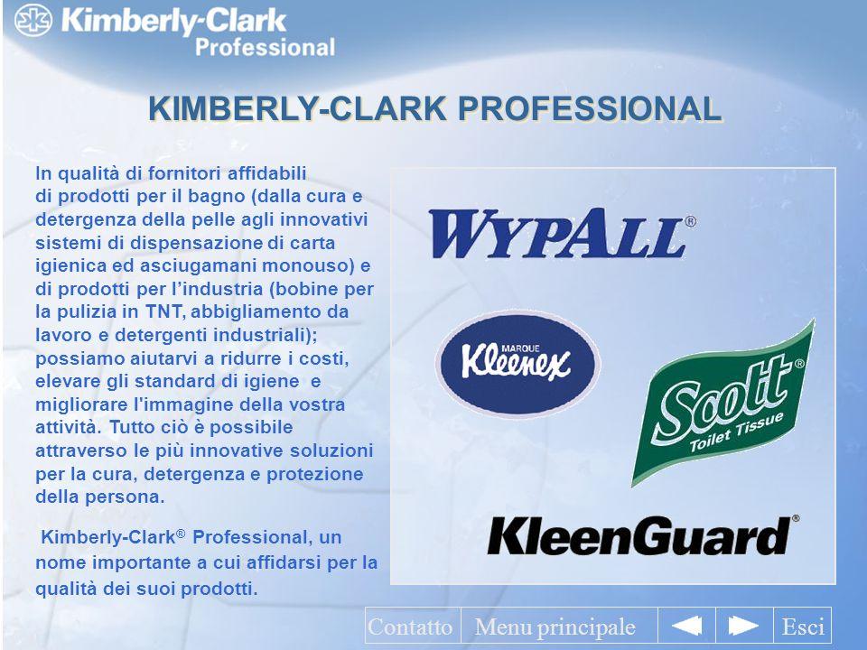 KIMBERLY-CLARK PROFESSIONAL Menu principaleEsciContatto In qualità di fornitori affidabili di prodotti per il bagno (dalla cura e detergenza della pelle agli innovativi sistemi di dispensazione di carta igienica ed asciugamani monouso) e di prodotti per lindustria (bobine per la pulizia in TNT, abbigliamento da lavoro e detergenti industriali); possiamo aiutarvi a ridurre i costi, elevare gli standard di igiene e migliorare l immagine della vostra attività.