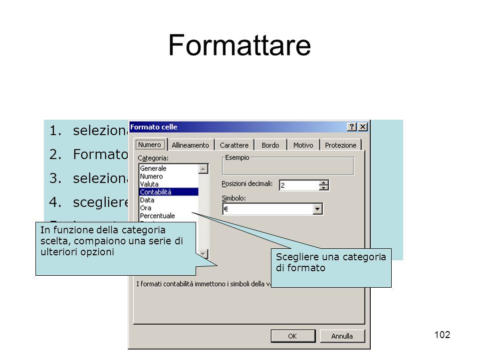 102 1.selezionare le celle da formattare 2.Formato – Celle 3.selezionare la scheda Numero 4.scegliere una categoria 5.impostare eventuali altre opzion