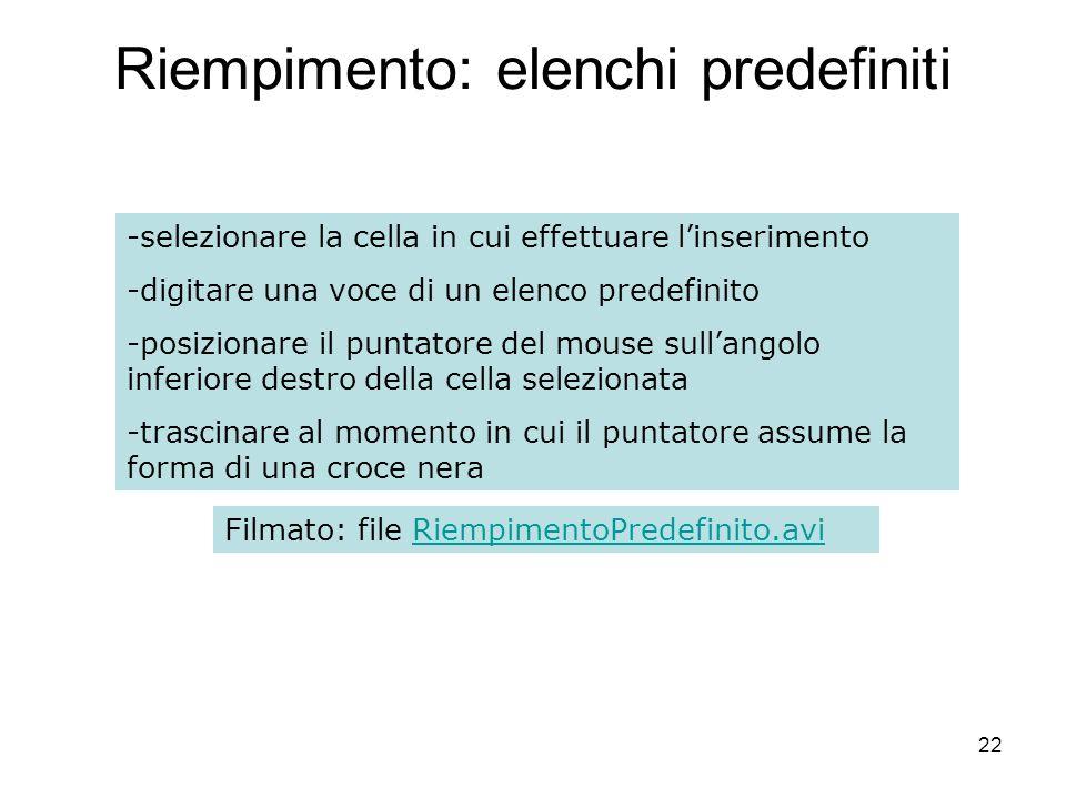 22 Riempimento: elenchi predefiniti -selezionare la cella in cui effettuare linserimento -digitare una voce di un elenco predefinito -posizionare il puntatore del mouse sullangolo inferiore destro della cella selezionata -trascinare al momento in cui il puntatore assume la forma di una croce nera Filmato: file RiempimentoPredefinito.aviRiempimentoPredefinito.avi