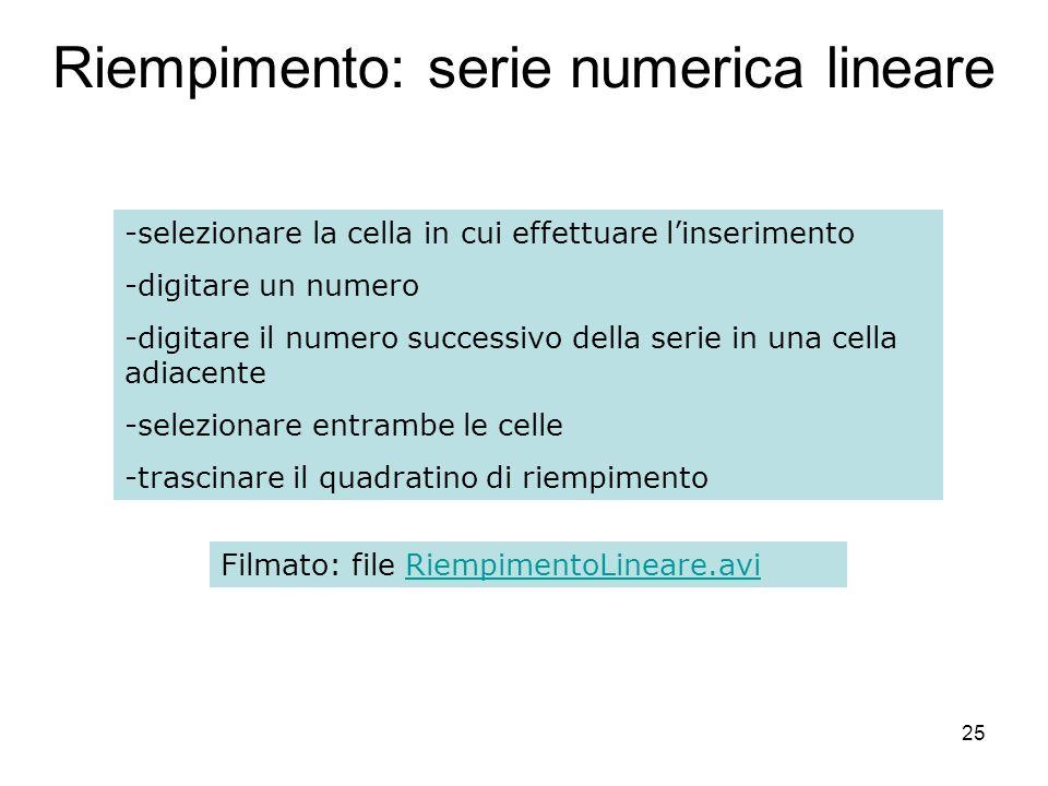 25 Riempimento: serie numerica lineare -selezionare la cella in cui effettuare linserimento -digitare un numero -digitare il numero successivo della serie in una cella adiacente -selezionare entrambe le celle -trascinare il quadratino di riempimento Filmato: file RiempimentoLineare.aviRiempimentoLineare.avi