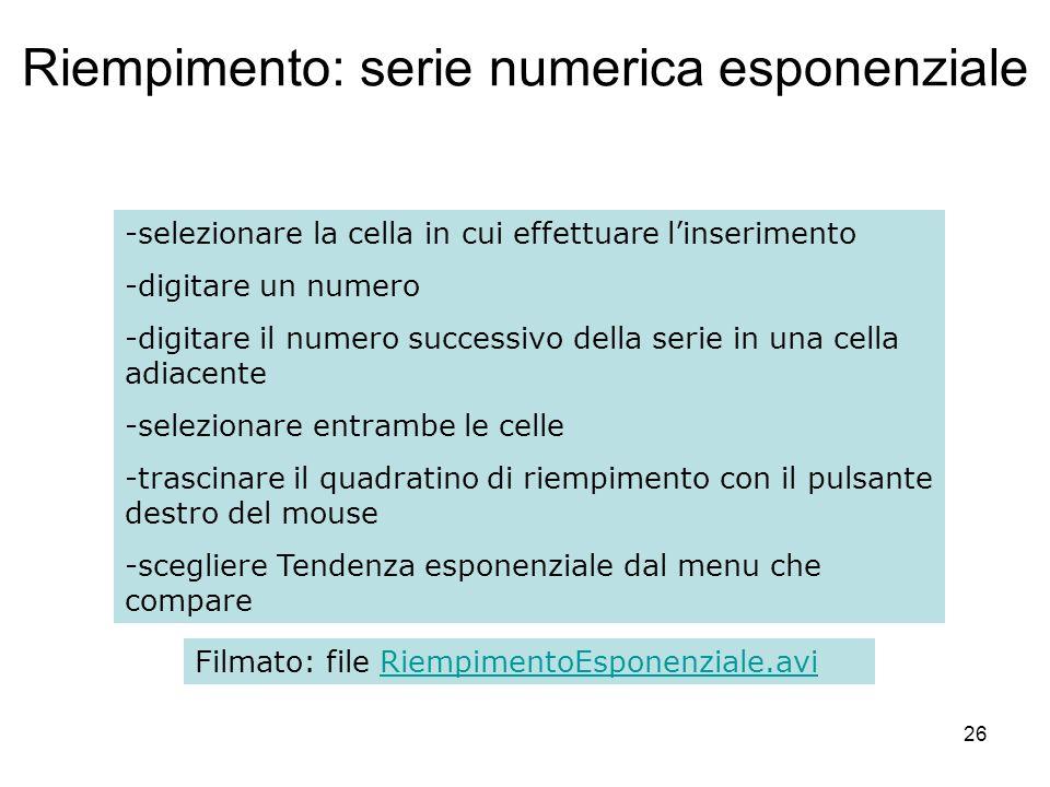 26 Riempimento: serie numerica esponenziale -selezionare la cella in cui effettuare linserimento -digitare un numero -digitare il numero successivo della serie in una cella adiacente -selezionare entrambe le celle -trascinare il quadratino di riempimento con il pulsante destro del mouse -scegliere Tendenza esponenziale dal menu che compare Filmato: file RiempimentoEsponenziale.aviRiempimentoEsponenziale.avi