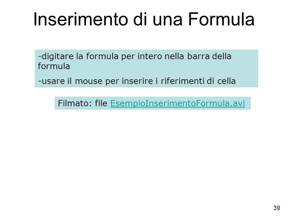 39 Inserimento di una Formula -digitare la formula per intero nella barra della formula -usare il mouse per inserire i riferimenti di cella Filmato: file EsempioInserimentoFormula.aviEsempioInserimentoFormula.avi