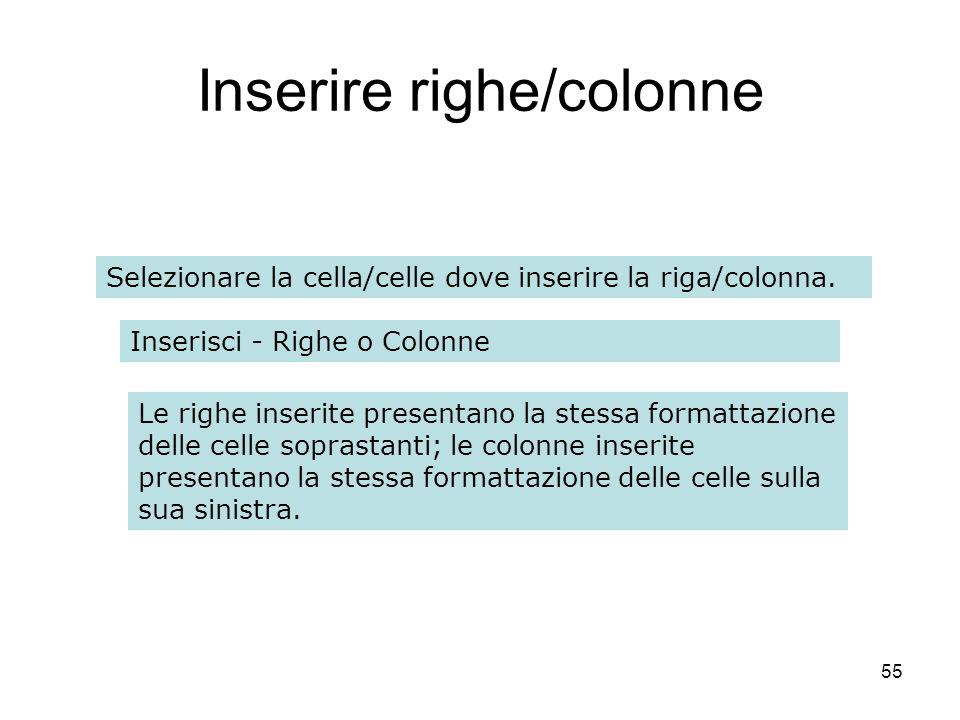 55 Inserire righe/colonne Selezionare la cella/celle dove inserire la riga/colonna. Inserisci - Righe o Colonne Le righe inserite presentano la stessa