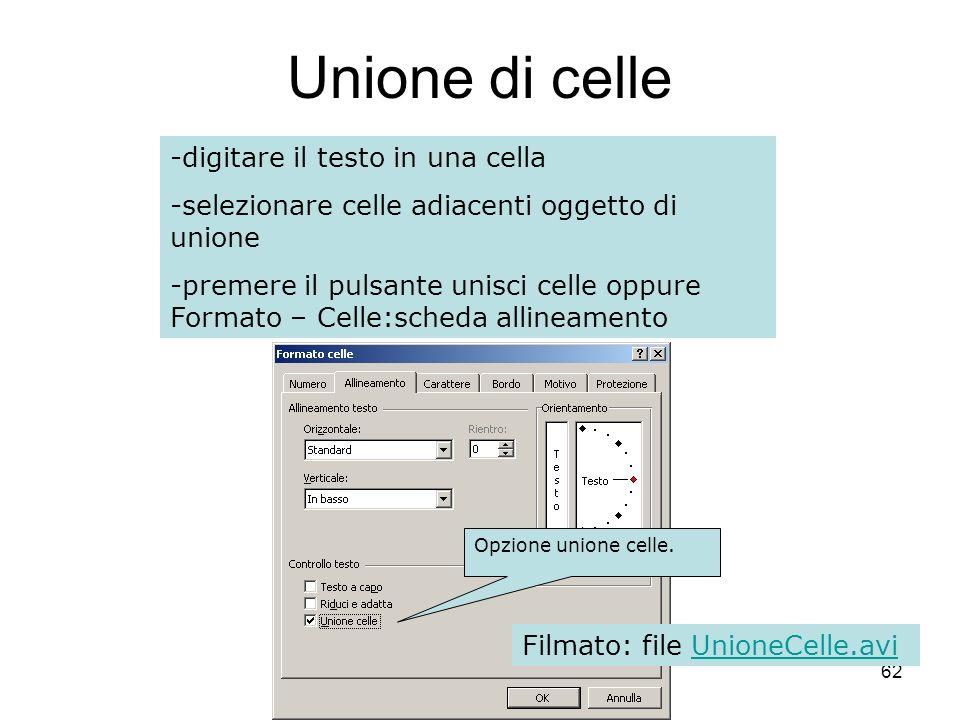 62 Unione di celle -digitare il testo in una cella -selezionare celle adiacenti oggetto di unione -premere il pulsante unisci celle oppure Formato – Celle:scheda allineamento Opzione unione celle.