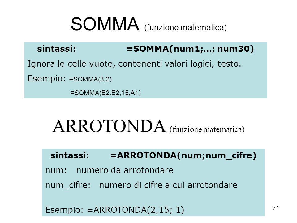 71 SOMMA (funzione matematica) sintassi:=SOMMA(num1;…; num30) Ignora le celle vuote, contenenti valori logici, testo.