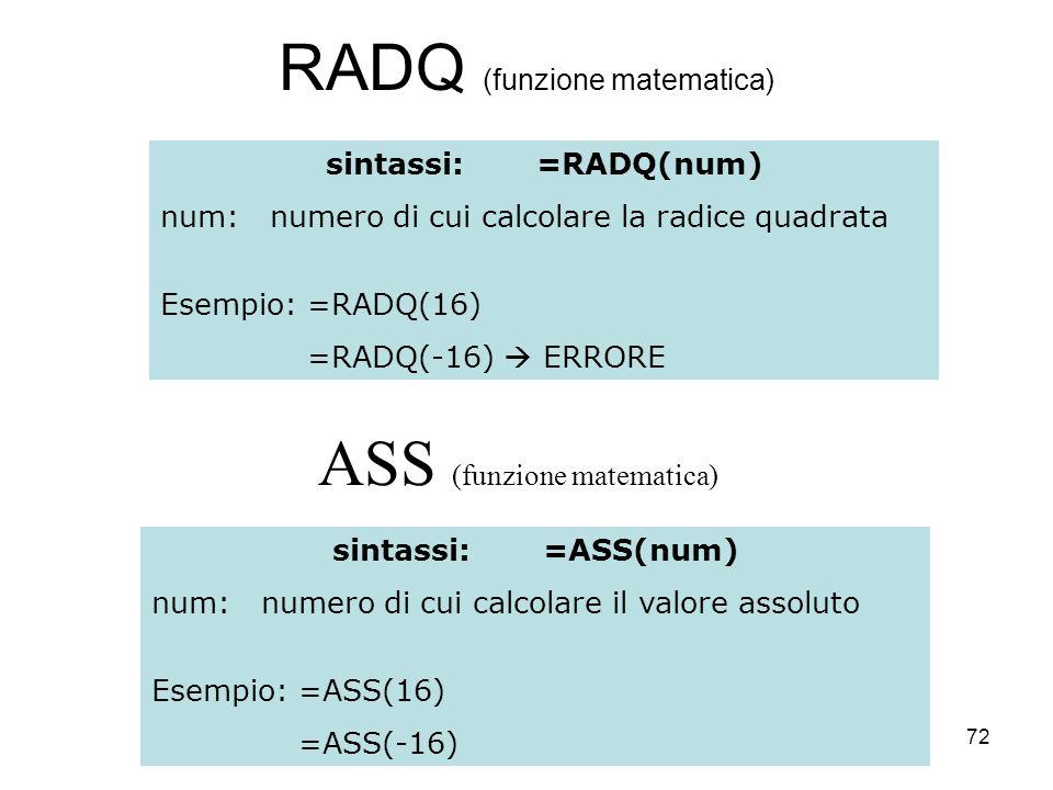 72 RADQ (funzione matematica) sintassi:=RADQ(num) num: numero di cui calcolare la radice quadrata Esempio: =RADQ(16) =RADQ(-16) ERRORE ASS (funzione matematica) sintassi:=ASS(num) num: numero di cui calcolare il valore assoluto Esempio: =ASS(16) =ASS(-16)