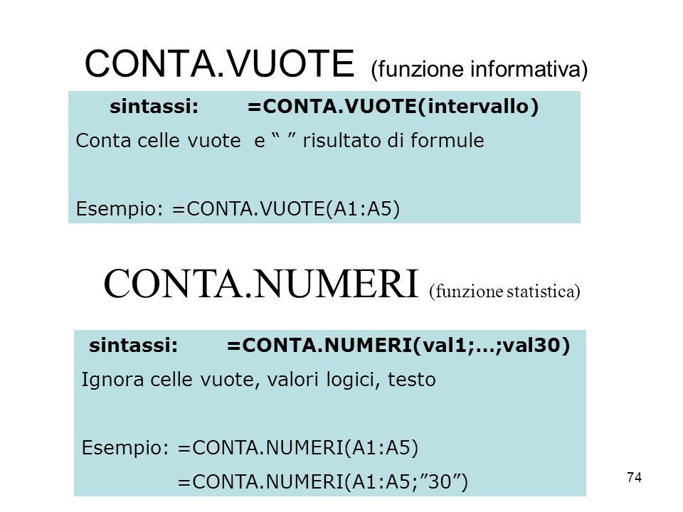 74 CONTA.VUOTE (funzione informativa) sintassi:=CONTA.VUOTE(intervallo) Conta celle vuote e risultato di formule Esempio: =CONTA.VUOTE(A1:A5) sintassi:=CONTA.NUMERI(val1;…;val30) Ignora celle vuote, valori logici, testo Esempio: =CONTA.NUMERI(A1:A5) =CONTA.NUMERI(A1:A5;30) CONTA.NUMERI (funzione statistica)