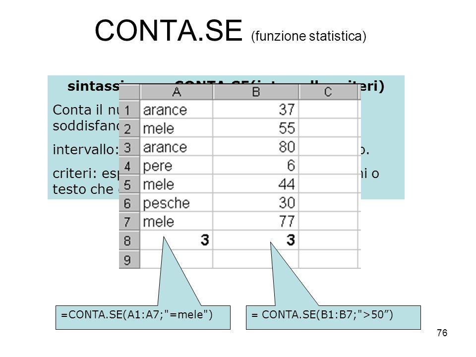76 CONTA.SE (funzione statistica) sintassi:=CONTA.SE(intervallo;criteri) Conta il numero di celle in un intervallo che soddisfano un criterio specific