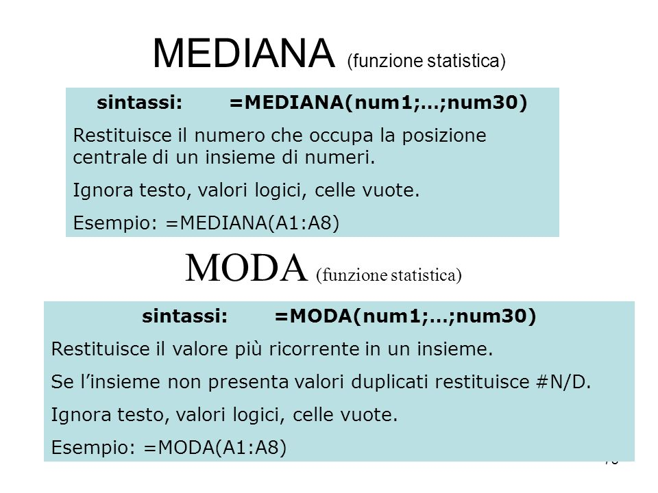 78 MEDIANA (funzione statistica) sintassi:=MEDIANA(num1;…;num30) Restituisce il numero che occupa la posizione centrale di un insieme di numeri.