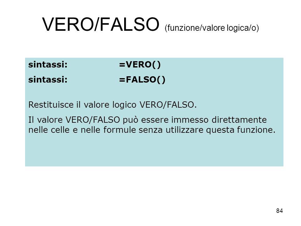 84 VERO/FALSO (funzione/valore logica/o) sintassi:=VERO() sintassi:=FALSO() Restituisce il valore logico VERO/FALSO. Il valore VERO/FALSO può essere i