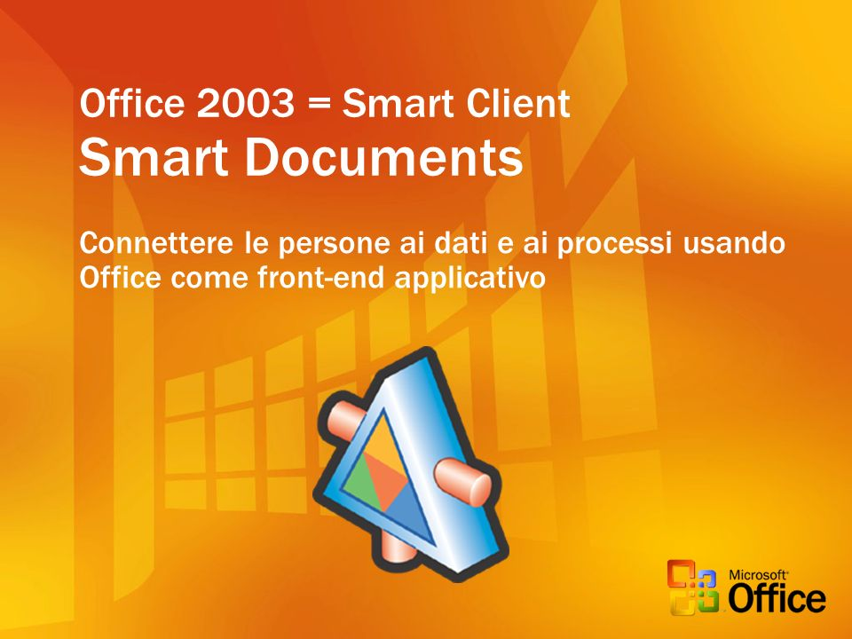 Office 2003 = Smart Client Smart Documents Connettere le persone ai dati e ai processi usando Office come front-end applicativo