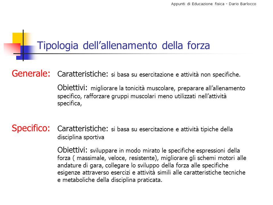 Appunti di Educazione fisica - Dario Barlocco Allenamento forza massimale Si basa sullutilizzo di carichi (compresi tra 80% e 100%) con i quali non sono in genere consentite più di 10 ripetizioni e sullutilizzo di contrazioni di tipo isometrico.