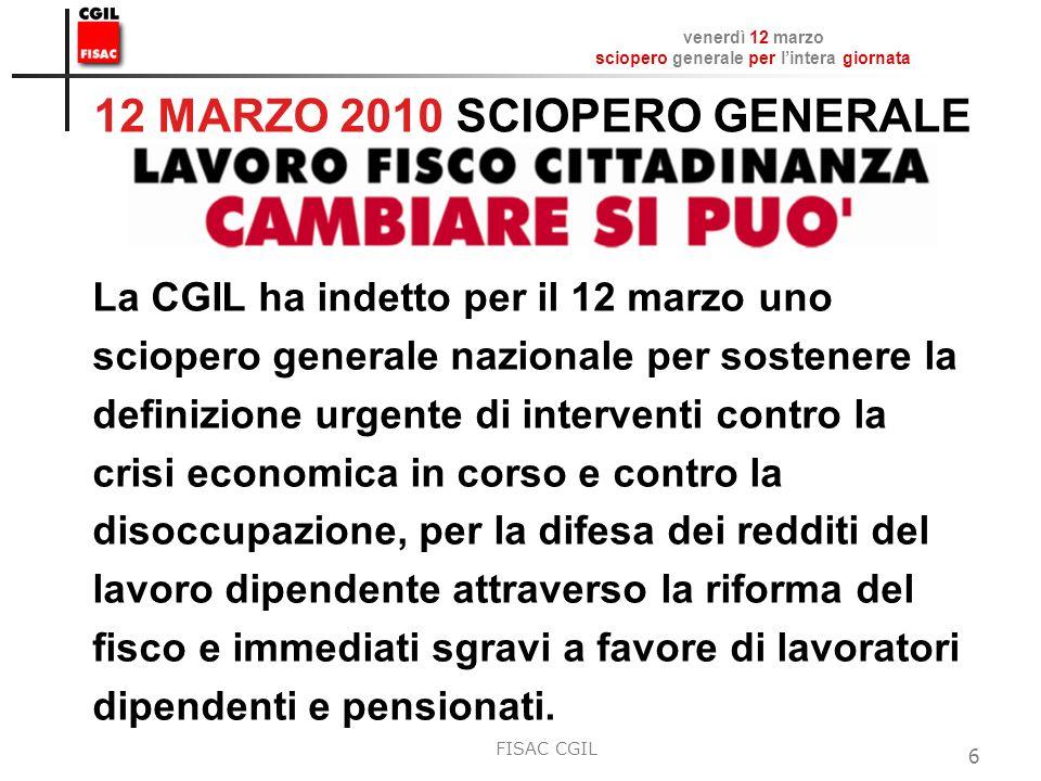 venerdì 12 marzo sciopero generale per lintera giornata FISAC CGIL 6 12 MARZO 2010 SCIOPERO GENERALE La CGIL ha indetto per il 12 marzo uno sciopero g
