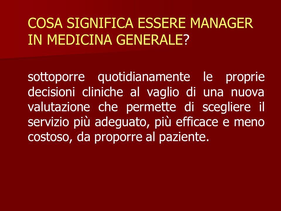COSA SIGNIFICA ESSERE MANAGER IN MEDICINA GENERALE? sottoporre quotidianamente le proprie decisioni cliniche al vaglio di una nuova valutazione che pe