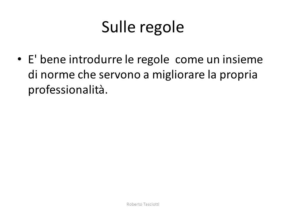 Sulle regole E' bene introdurre le regole come un insieme di norme che servono a migliorare la propria professionalità. Roberto Tasciotti
