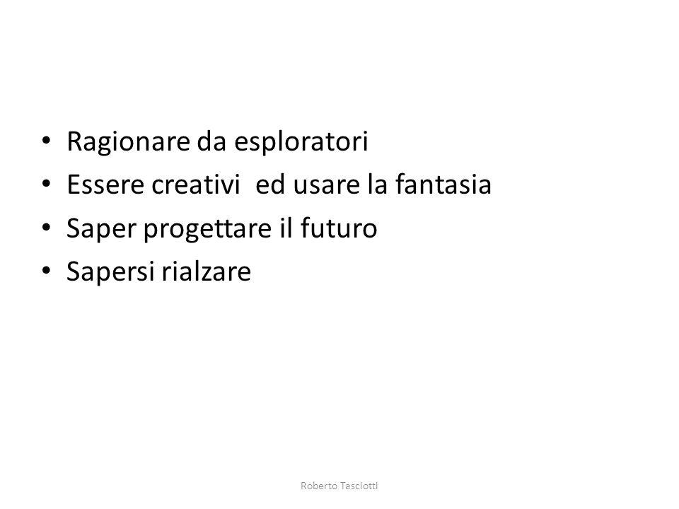 Ragionare da esploratori Essere creativi ed usare la fantasia Saper progettare il futuro Sapersi rialzare Roberto Tasciotti