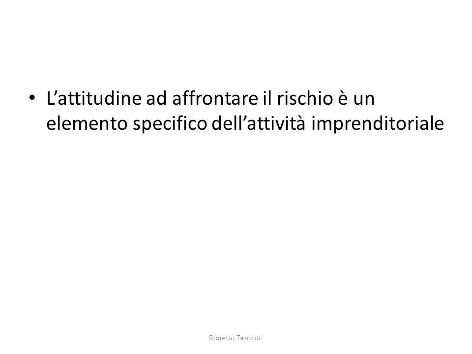 Lattitudine ad affrontare il rischio è un elemento specifico dellattività imprenditoriale Roberto Tasciotti