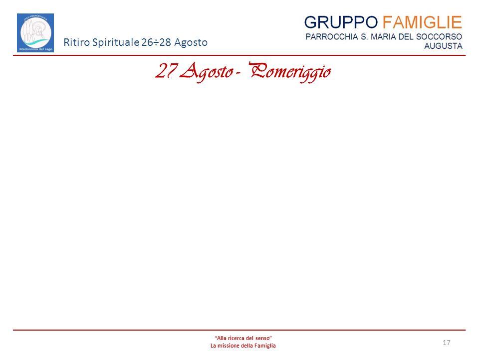 Alla ricerca del senso La missione della Famiglia 17 Ritiro Spirituale 26÷28 Agosto 27 Agosto - Pomeriggio