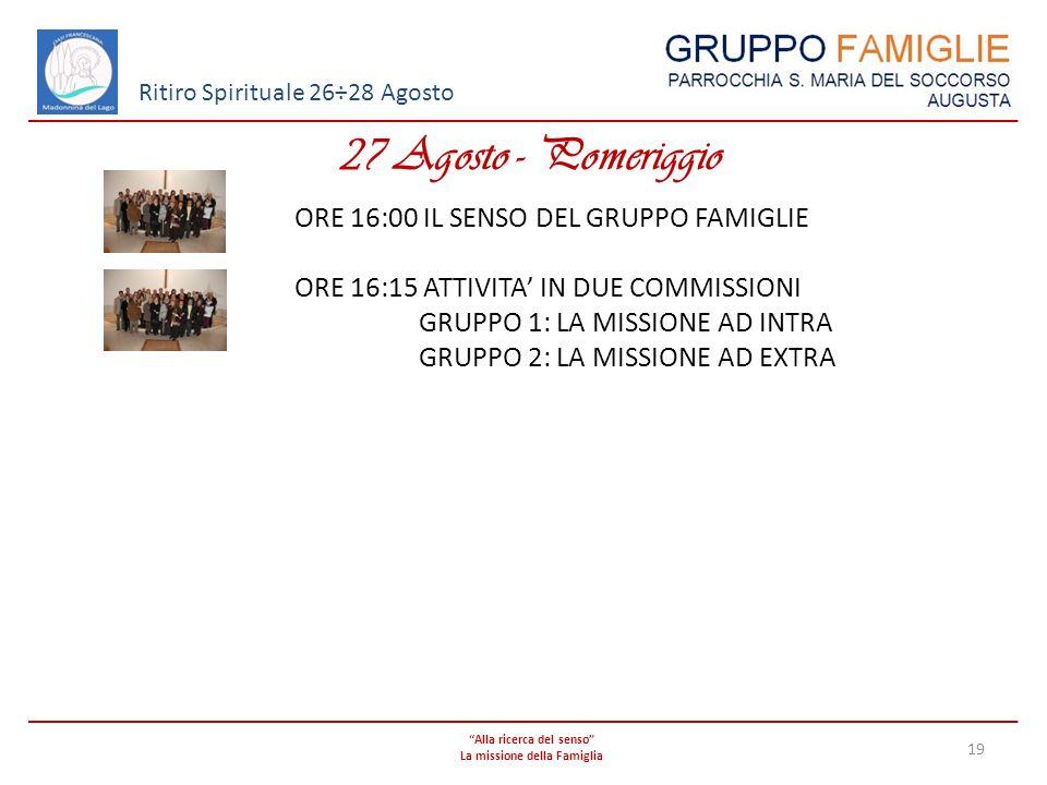 Alla ricerca del senso La missione della Famiglia 19 Ritiro Spirituale 26÷28 Agosto 27 Agosto - Pomeriggio ORE 16:00 IL SENSO DEL GRUPPO FAMIGLIE ORE