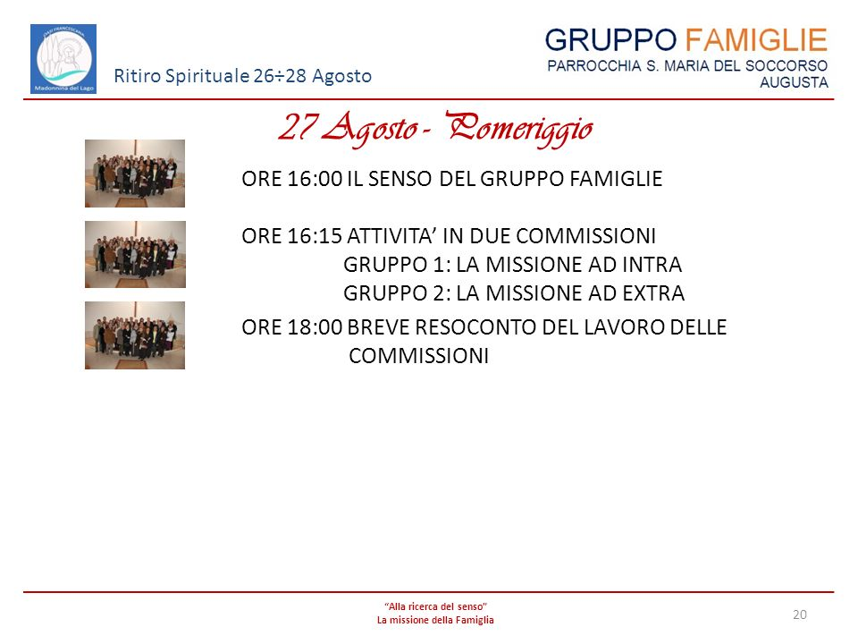 Alla ricerca del senso La missione della Famiglia 20 Ritiro Spirituale 26÷28 Agosto 27 Agosto - Pomeriggio ORE 16:00 IL SENSO DEL GRUPPO FAMIGLIE ORE