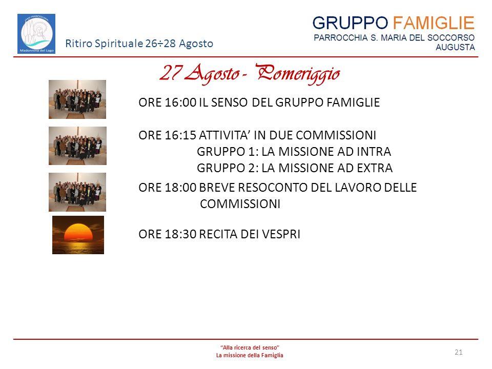 Alla ricerca del senso La missione della Famiglia 21 Ritiro Spirituale 26÷28 Agosto 27 Agosto - Pomeriggio ORE 16:00 IL SENSO DEL GRUPPO FAMIGLIE ORE