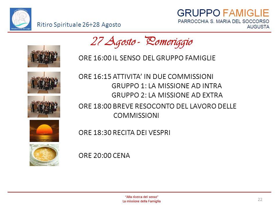 Alla ricerca del senso La missione della Famiglia 22 Ritiro Spirituale 26÷28 Agosto 27 Agosto - Pomeriggio ORE 16:00 IL SENSO DEL GRUPPO FAMIGLIE ORE