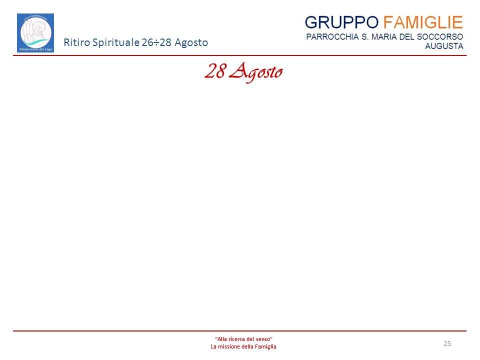 Alla ricerca del senso La missione della Famiglia 25 Ritiro Spirituale 26÷28 Agosto 28 Agosto