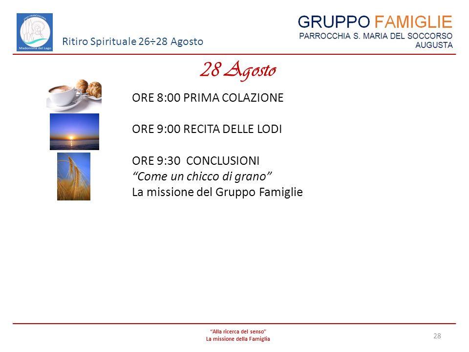Alla ricerca del senso La missione della Famiglia 28 Ritiro Spirituale 26÷28 Agosto 28 Agosto ORE 8:00 PRIMA COLAZIONE ORE 9:00 RECITA DELLE LODI ORE