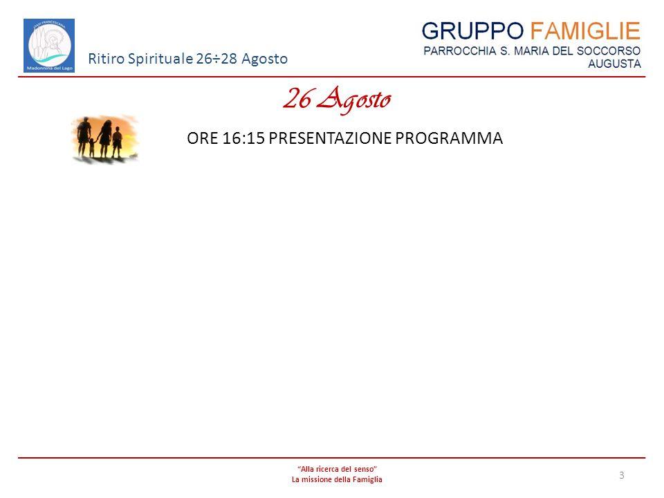 Alla ricerca del senso La missione della Famiglia 3 Ritiro Spirituale 26÷28 Agosto 26 Agosto ORE 16:15 PRESENTAZIONE PROGRAMMA