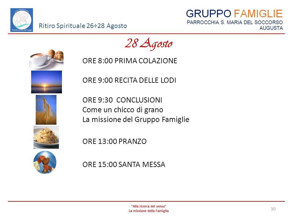 Alla ricerca del senso La missione della Famiglia 30 Ritiro Spirituale 26÷28 Agosto 28 Agosto ORE 8:00 PRIMA COLAZIONE ORE 9:00 RECITA DELLE LODI ORE