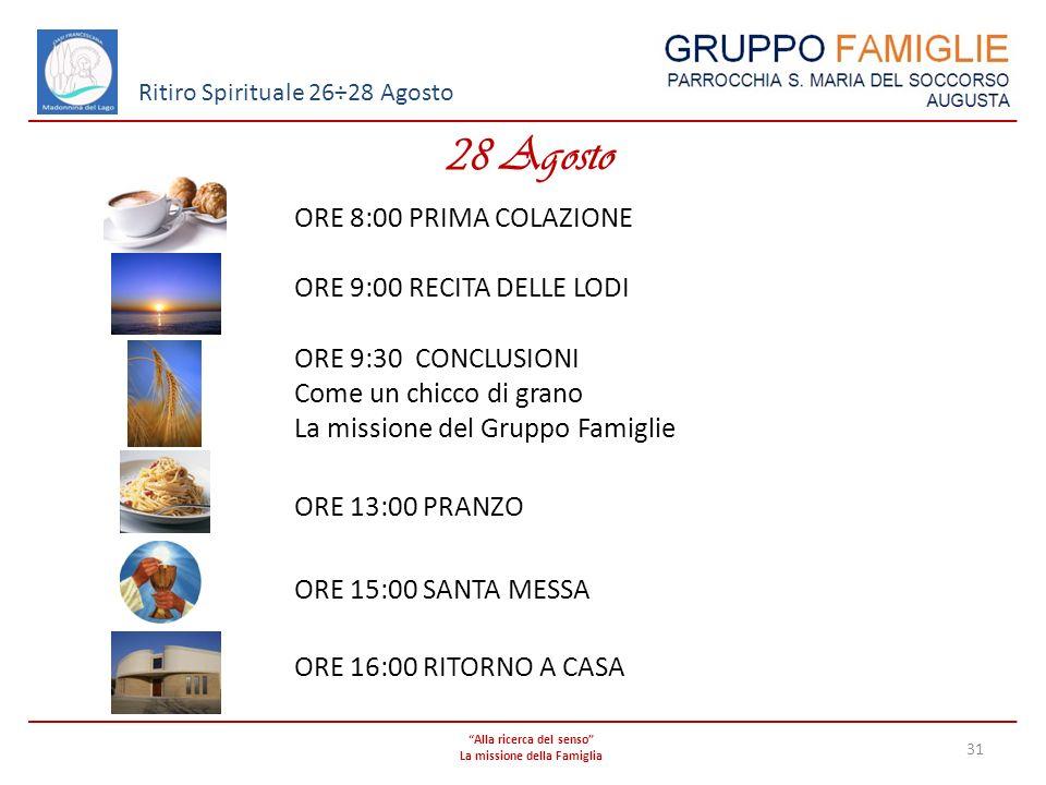 Alla ricerca del senso La missione della Famiglia 31 Ritiro Spirituale 26÷28 Agosto 28 Agosto ORE 8:00 PRIMA COLAZIONE ORE 9:00 RECITA DELLE LODI ORE