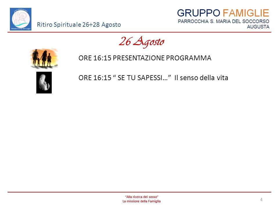 Alla ricerca del senso La missione della Famiglia 4 Ritiro Spirituale 26÷28 Agosto 26 Agosto ORE 16:15 PRESENTAZIONE PROGRAMMA ORE 16:15 SE TU SAPESSI