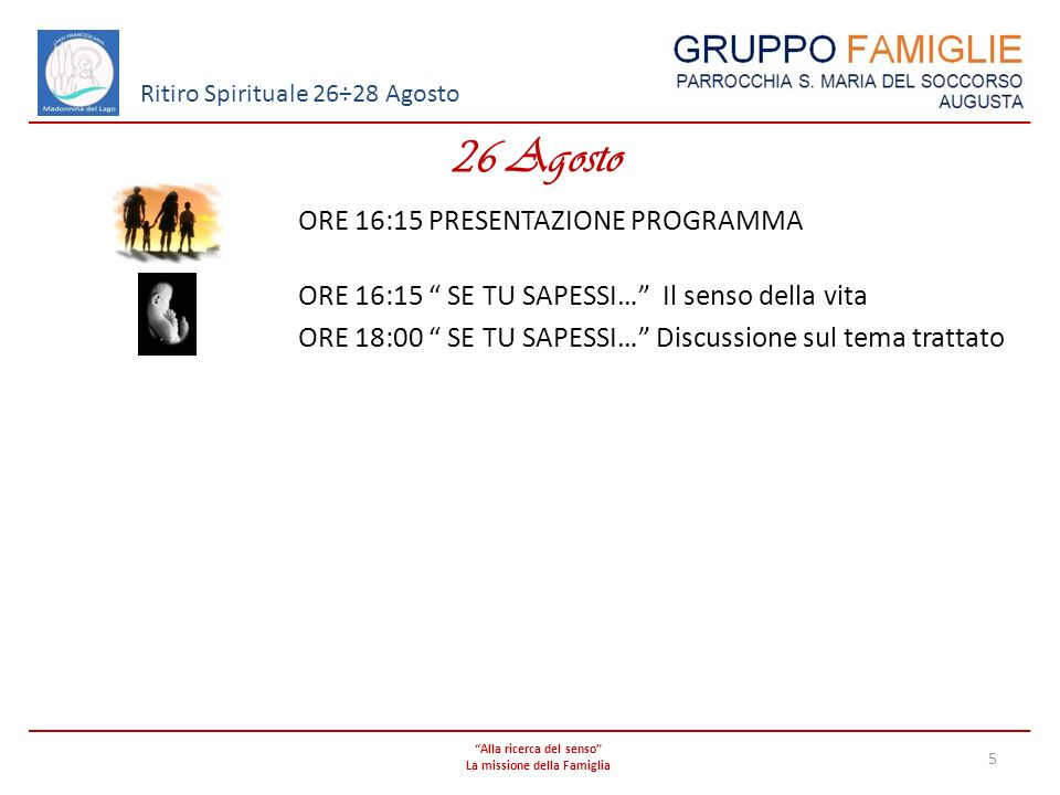 Alla ricerca del senso La missione della Famiglia 5 Ritiro Spirituale 26÷28 Agosto 26 Agosto ORE 16:15 PRESENTAZIONE PROGRAMMA ORE 16:15 SE TU SAPESSI