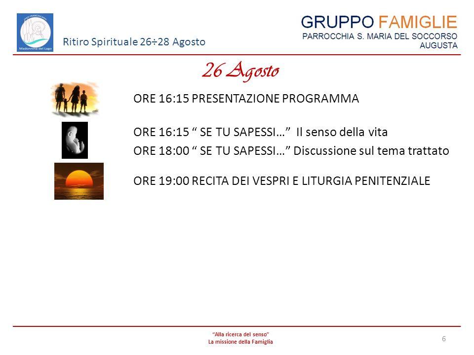 Alla ricerca del senso La missione della Famiglia 6 Ritiro Spirituale 26÷28 Agosto 26 Agosto ORE 16:15 PRESENTAZIONE PROGRAMMA ORE 16:15 SE TU SAPESSI