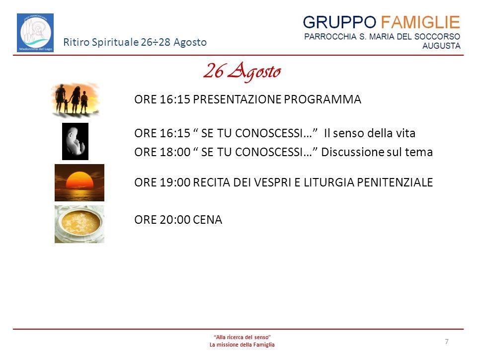 Alla ricerca del senso La missione della Famiglia 7 Ritiro Spirituale 26÷28 Agosto 26 Agosto ORE 16:15 PRESENTAZIONE PROGRAMMA ORE 16:15 SE TU CONOSCE