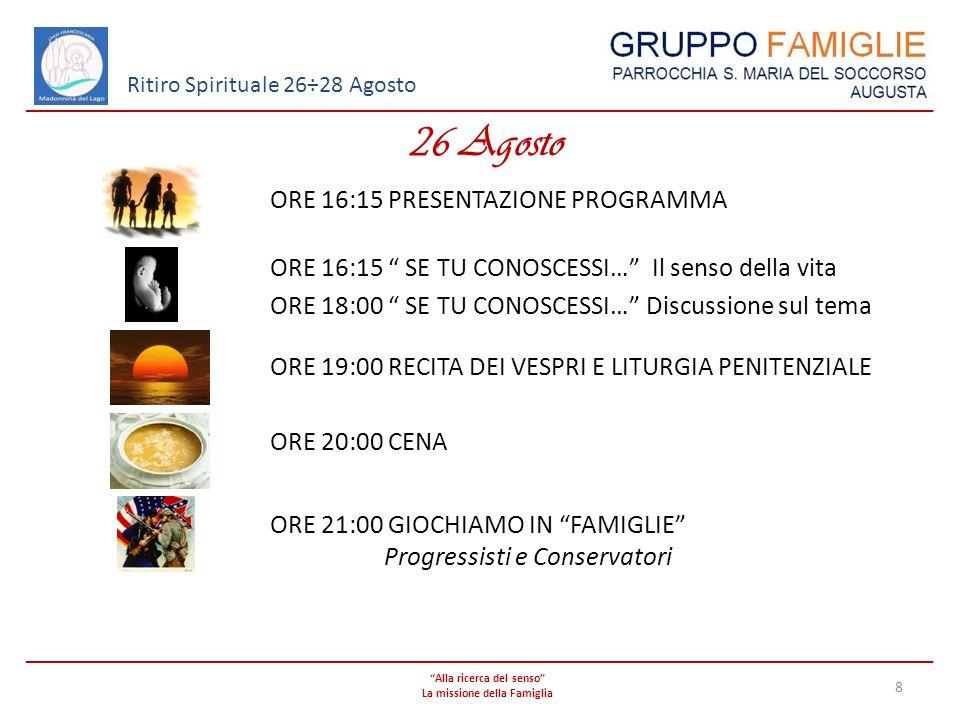 Alla ricerca del senso La missione della Famiglia 8 Ritiro Spirituale 26÷28 Agosto 26 Agosto ORE 16:15 PRESENTAZIONE PROGRAMMA ORE 16:15 SE TU CONOSCE