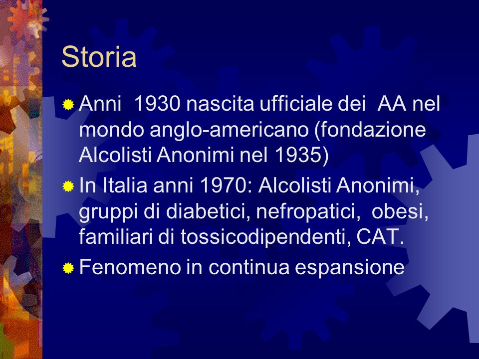 Storia Anni 1930 nascita ufficiale dei AA nel mondo anglo-americano (fondazione Alcolisti Anonimi nel 1935) In Italia anni 1970: Alcolisti Anonimi, gr