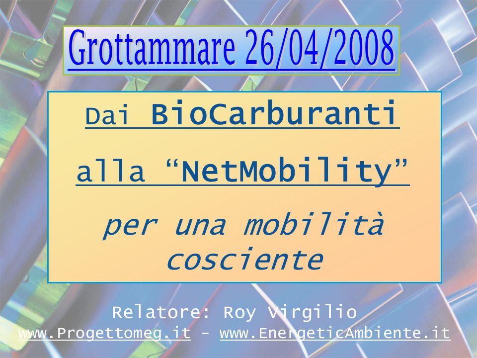 Dai BioCarburanti alla NetMobility per una mobilità cosciente Relatore: Roy Virgilio www.Progettomeg.it - www.EnergeticAmbiente.it