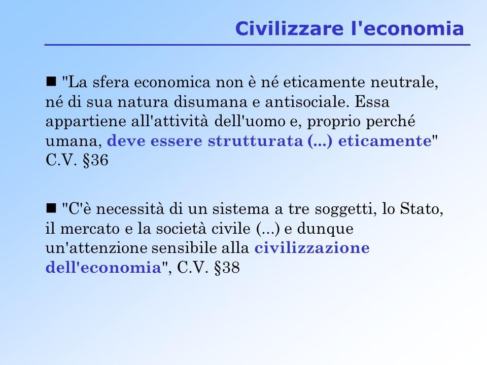 C è necessità di un sistema a tre soggetti, lo Stato, il mercato e la società civile (...) e dunque un attenzione sensibile alla civilizzazione dell economia , C.V.