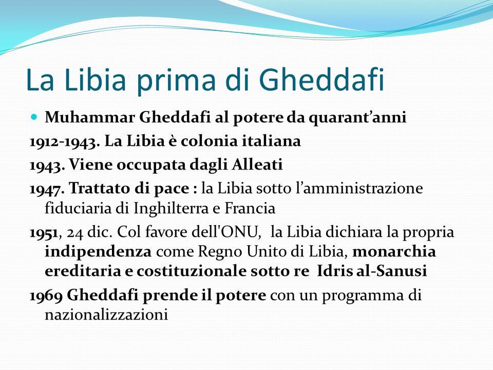 La Libia prima di Gheddafi Muhammar Gheddafi al potere da quarantanni 1912-1943. La Libia è colonia italiana 1943. Viene occupata dagli Alleati 1947.